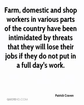 Patrick Craven  - Farm, domestic and shop workers in various parts of the country have been intimidated by threats that they will lose their jobs if they do not put in a full day's work.