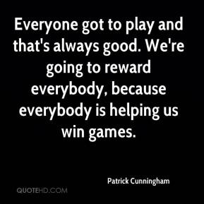 Patrick Cunningham  - Everyone got to play and that's always good. We're going to reward everybody, because everybody is helping us win games.