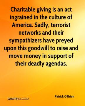 Patrick O'Brien  - Charitable giving is an act ingrained in the culture of America. Sadly, terrorist networks and their sympathizers have preyed upon this goodwill to raise and move money in support of their deadly agendas.