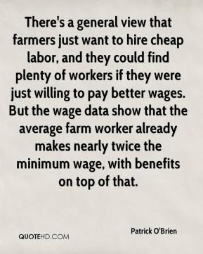 Patrick O'Brien  - There's a general view that farmers just want to hire cheap labor, and they could find plenty of workers if they were just willing to pay better wages. But the wage data show that the average farm worker already makes nearly twice the minimum wage, with benefits on top of that.