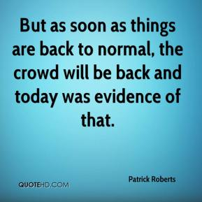 Patrick Roberts  - But as soon as things are back to normal, the crowd will be back and today was evidence of that.