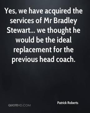 Patrick Roberts  - Yes, we have acquired the services of Mr Bradley Stewart... we thought he would be the ideal replacement for the previous head coach.