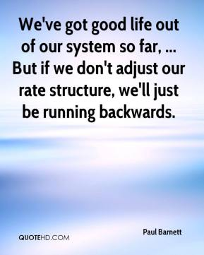 Paul Barnett  - We've got good life out of our system so far, ... But if we don't adjust our rate structure, we'll just be running backwards.