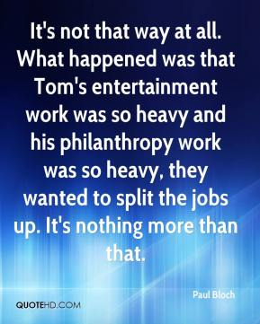 Paul Bloch  - It's not that way at all. What happened was that Tom's entertainment work was so heavy and his philanthropy work was so heavy, they wanted to split the jobs up. It's nothing more than that.