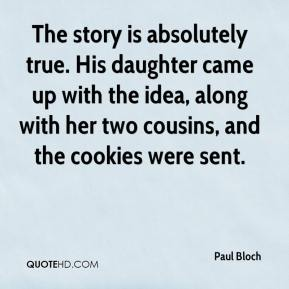 Paul Bloch  - The story is absolutely true. His daughter came up with the idea, along with her two cousins, and the cookies were sent.
