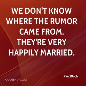 Paul Bloch  - We don't know where the rumor came from. They're very happily married.