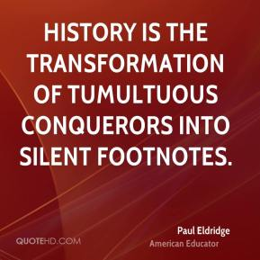 History is the transformation of tumultuous conquerors into silent footnotes.