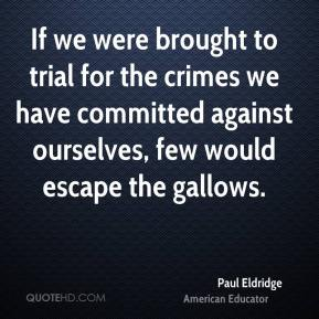 Paul Eldridge - If we were brought to trial for the crimes we have committed against ourselves, few would escape the gallows.