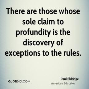 There are those whose sole claim to profundity is the discovery of exceptions to the rules.