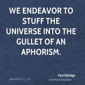 We endeavor to stuff the universe into the gullet of an aphorism.