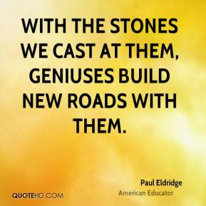 With the stones we cast at them, geniuses build new roads with them.