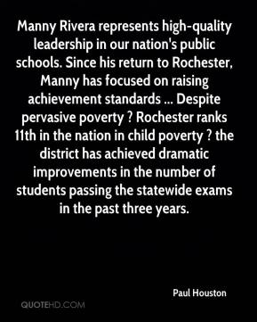Paul Houston  - Manny Rivera represents high-quality leadership in our nation's public schools. Since his return to Rochester, Manny has focused on raising achievement standards ... Despite pervasive poverty ? Rochester ranks 11th in the nation in child poverty ? the district has achieved dramatic improvements in the number of students passing the statewide exams in the past three years.