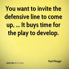 Paul Pinegar  - You want to invite the defensive line to come up, ... It buys time for the play to develop.