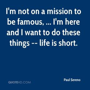 Paul Sereno  - I'm not on a mission to be famous, ... I'm here and I want to do these things -- life is short.
