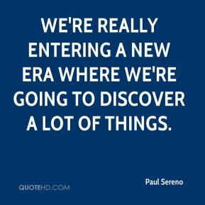 Paul Sereno  - We're really entering a new era where we're going to discover a lot of things.