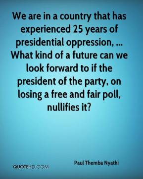 We are in a country that has experienced 25 years of presidential oppression, ... What kind of a future can we look forward to if the president of the party, on losing a free and fair poll, nullifies it?