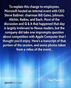 Paul Thurrott  - To explain this change to employees, Microsoft hosted an internal event with CEO Steve Ballmer, chairman Bill Gates, Johnson, Allchin, Raikes, and Bach. Most of the discussion and Q & A that happened that day is largely irrelevant to Nexus readers, but the company did take one impromptu question about competition with Apple Computer that I thought you'd enjoy. Here's a transcript of that portion of the session, and some photos taken from a video of the event.