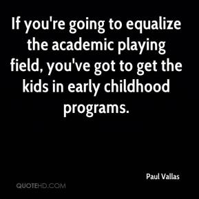 Paul Vallas  - If you're going to equalize the academic playing field, you've got to get the kids in early childhood programs.