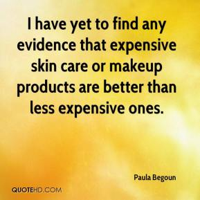 I have yet to find any evidence that expensive skin care or makeup products are better than less expensive ones.