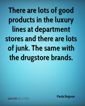 Paula Begoun  - There are lots of good products in the luxury lines at department stores and there are lots of junk. The same with the drugstore brands.