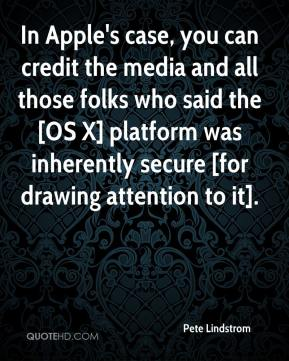 Pete Lindstrom  - In Apple's case, you can credit the media and all those folks who said the [OS X] platform was inherently secure [for drawing attention to it].