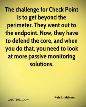 The challenge for Check Point is to get beyond the perimeter. They went out to the endpoint. Now, they have to defend the core, and when you do that, you need to look at more passive monitoring solutions.