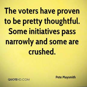 Pete Maysmith  - The voters have proven to be pretty thoughtful. Some initiatives pass narrowly and some are crushed.