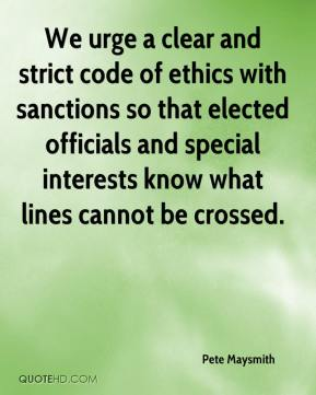 We urge a clear and strict code of ethics with sanctions so that elected officials and special interests know what lines cannot be crossed.