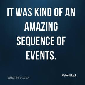 Peter Black  - It was kind of an amazing sequence of events.