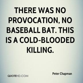 Peter Chapman  - There was no provocation, no baseball bat. This is a cold-blooded killing.