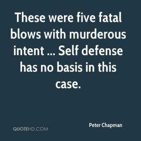 Peter Chapman  - These were five fatal blows with murderous intent ... Self defense has no basis in this case.