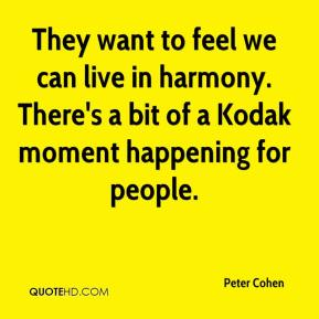 Peter Cohen  - They want to feel we can live in harmony. There's a bit of a Kodak moment happening for people.