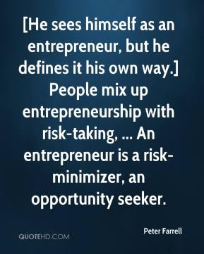Peter Farrell  - [He sees himself as an entrepreneur, but he defines it his own way.] People mix up entrepreneurship with risk-taking, ... An entrepreneur is a risk-minimizer, an opportunity seeker.