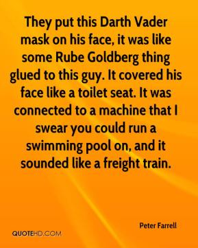 Peter Farrell  - They put this Darth Vader mask on his face, it was like some Rube Goldberg thing glued to this guy. It covered his face like a toilet seat. It was connected to a machine that I swear you could run a swimming pool on, and it sounded like a freight train.