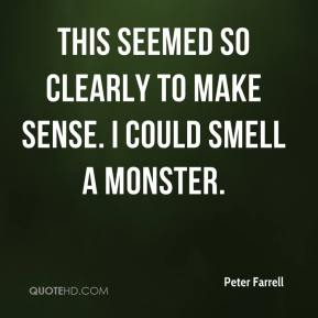 Peter Farrell  - This seemed so clearly to make sense. I could smell a monster.
