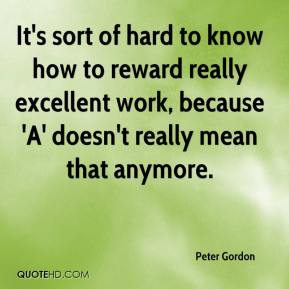Peter Gordon  - It's sort of hard to know how to reward really excellent work, because 'A' doesn't really mean that anymore.