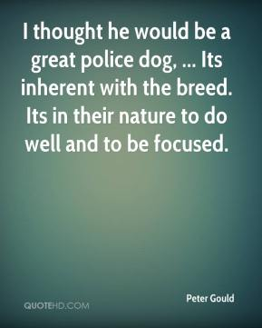 Peter Gould  - I thought he would be a great police dog, ... Its inherent with the breed. Its in their nature to do well and to be focused.