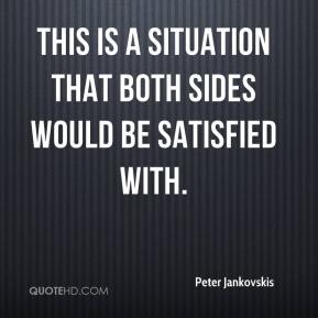 Peter Jankovskis  - This is a situation that both sides would be satisfied with.