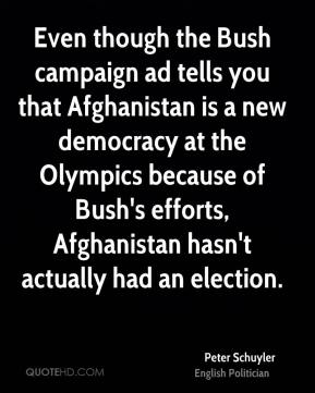 Peter Schuyler - Even though the Bush campaign ad tells you that Afghanistan is a new democracy at the Olympics because of Bush's efforts, Afghanistan hasn't actually had an election.