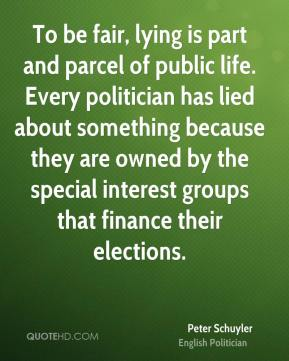 Peter Schuyler - To be fair, lying is part and parcel of public life. Every politician has lied about something because they are owned by the special interest groups that finance their elections.
