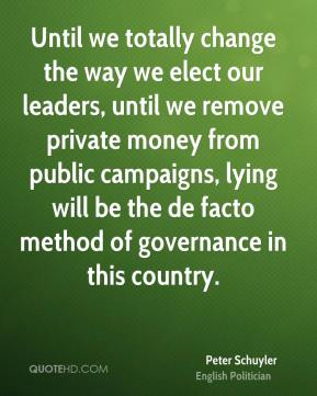 Peter Schuyler - Until we totally change the way we elect our leaders, until we remove private money from public campaigns, lying will be the de facto method of governance in this country.