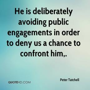 Peter Tatchell  - He is deliberately avoiding public engagements in order to deny us a chance to confront him.
