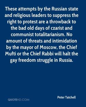 Peter Tatchell  - These attempts by the Russian state and religious leaders to suppress the right to protest are a throwback to the bad old days of czarist and communist totalitarianism. No amount of threats and intimidation by the mayor of Moscow, the Chief Mufti or the Chief Rabbi will halt the gay freedom struggle in Russia.