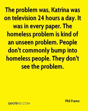The problem was, Katrina was on television 24 hours a day. It was in every paper. The homeless problem is kind of an unseen problem. People don't commonly bump into homeless people. They don't see the problem.