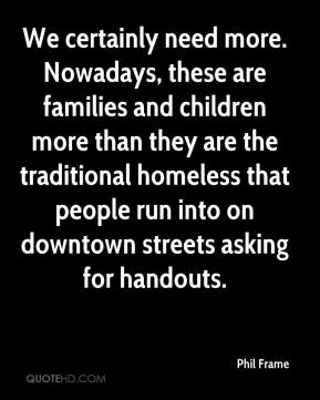 We certainly need more. Nowadays, these are families and children more than they are the traditional homeless that people run into on downtown streets asking for handouts.