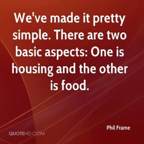 Phil Frame  - We've made it pretty simple. There are two basic aspects: One is housing and the other is food.