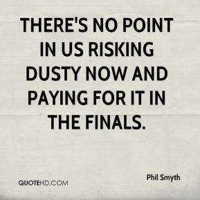 Phil Smyth  - There's no point in us risking Dusty now and paying for it in the finals.
