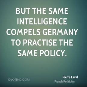 Pierre Laval - But the same intelligence compels Germany to practise the same policy.
