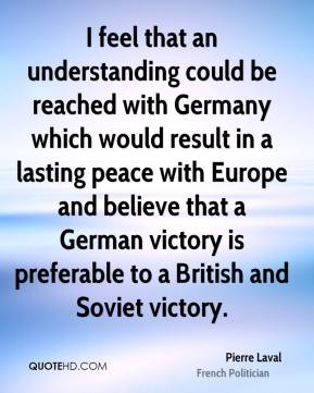 Pierre Laval - I feel that an understanding could be reached with Germany which would result in a lasting peace with Europe and believe that a German victory is preferable to a British and Soviet victory.