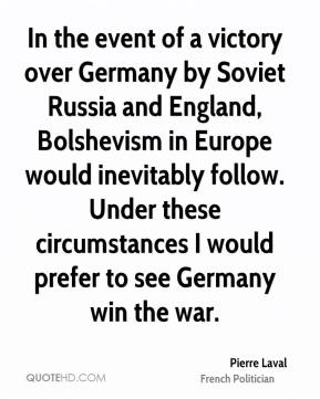 Pierre Laval - In the event of a victory over Germany by Soviet Russia and England, Bolshevism in Europe would inevitably follow. Under these circumstances I would prefer to see Germany win the war.